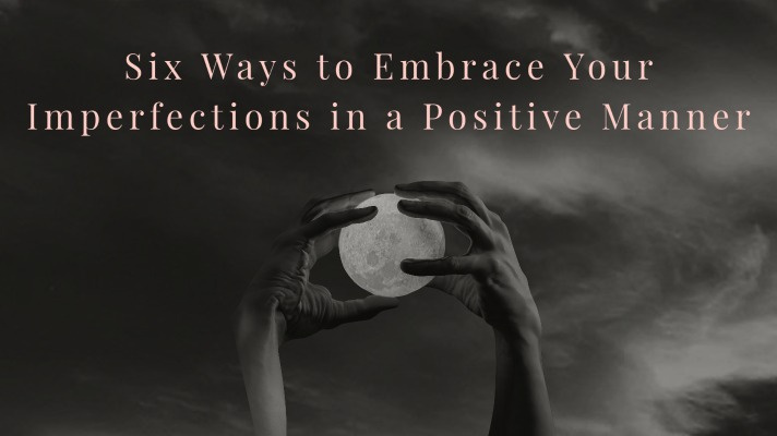 Six Ways to Embrace Your Imperfections in a Positive Manner