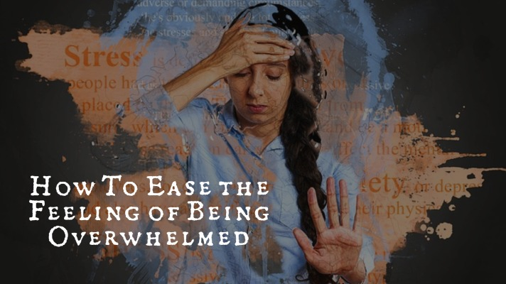 How To Ease the Feeling of Being Overwhelmed